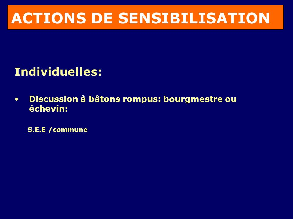 ACTIONS DE SENSIBILISATION Individuelles: Discussion à bâtons rompus: bourgmestre ou échevin: S.E.E /commune