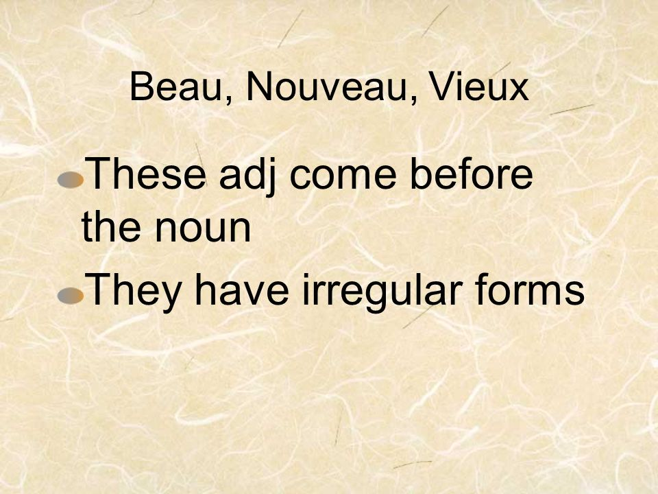 Beau, Nouveau, Vieux These adj come before the noun They have irregular forms