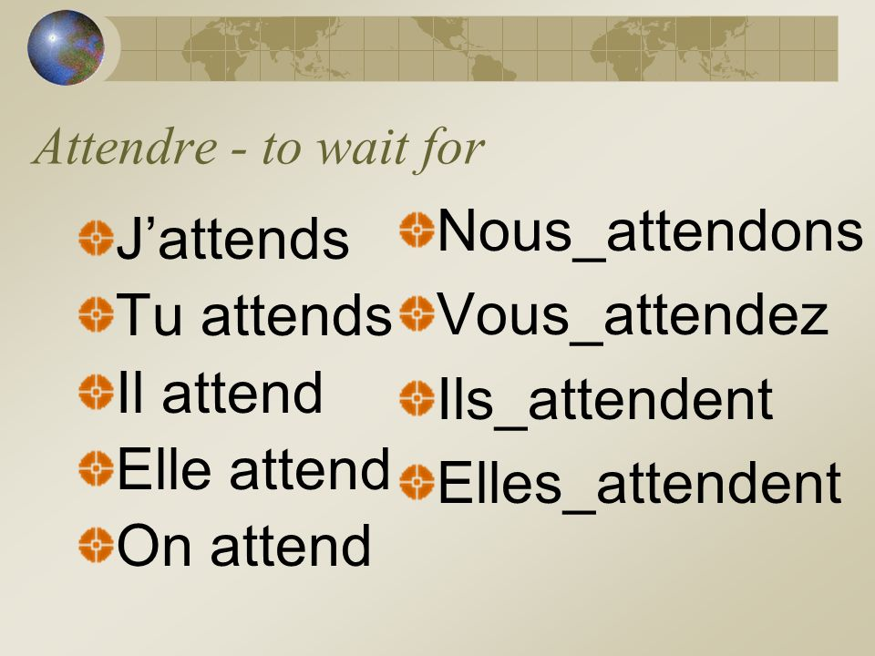 Attendre - to wait for Jattends Tu attends Il attend Elle attend On attend Nous_attendons Vous_attendez Ils_attendent Elles_attendent