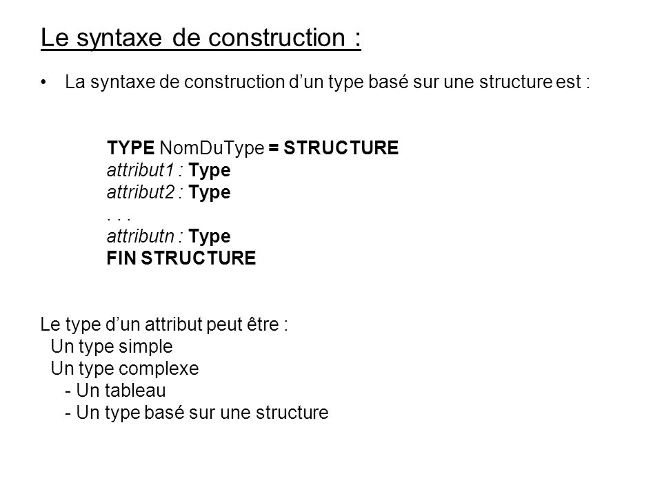 Le syntaxe de construction : La syntaxe de construction dun type basé sur une structure est : TYPE NomDuType = STRUCTURE attribut1 : Type attribut2 : Type...