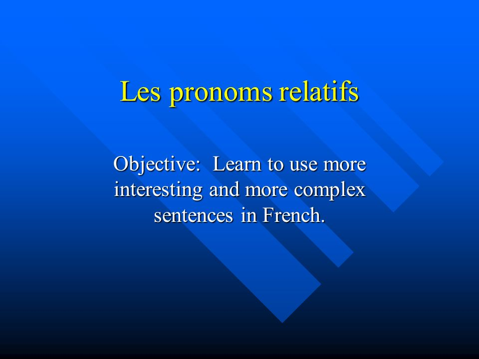 Les pronoms relatifs Objective: Learn to use more interesting and more complex sentences in French.