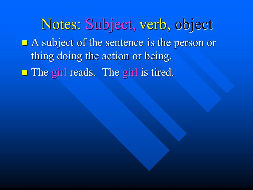 Notes: Subject, verb, object A subject of the sentence is the person or thing doing the action or being.
