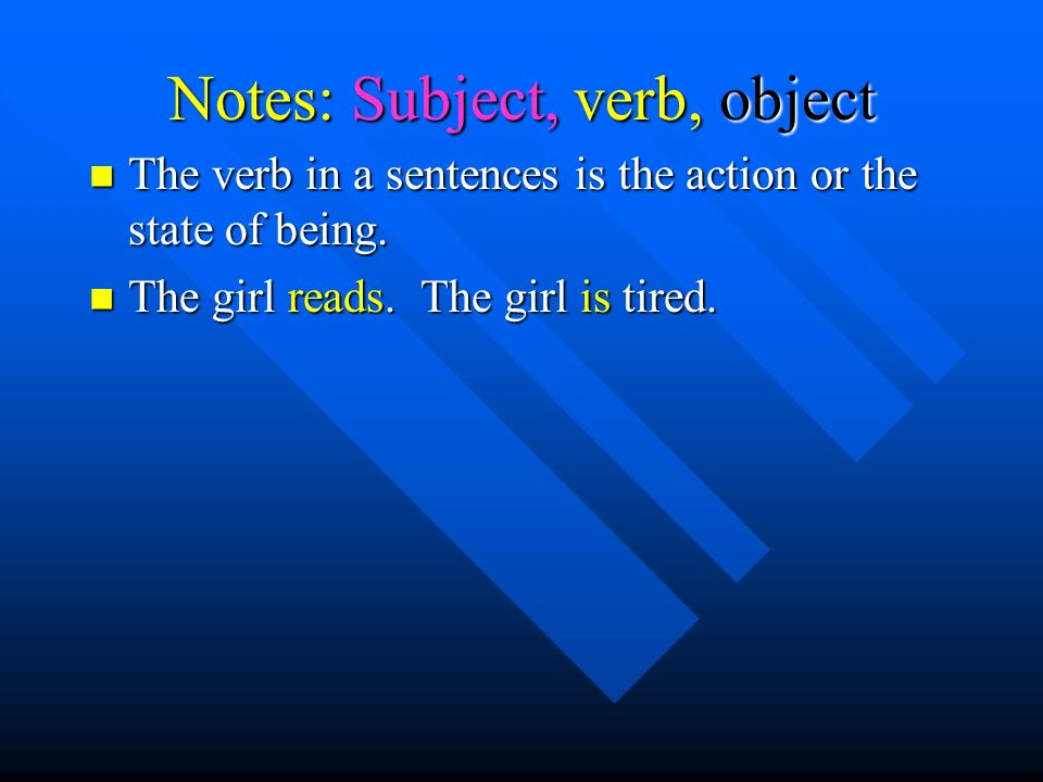Notes: Subject, verb, object The verb in a sentences is the action or the state of being.