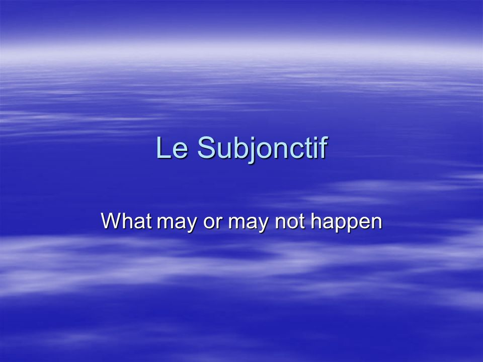 Le Subjonctif What may or may not happen