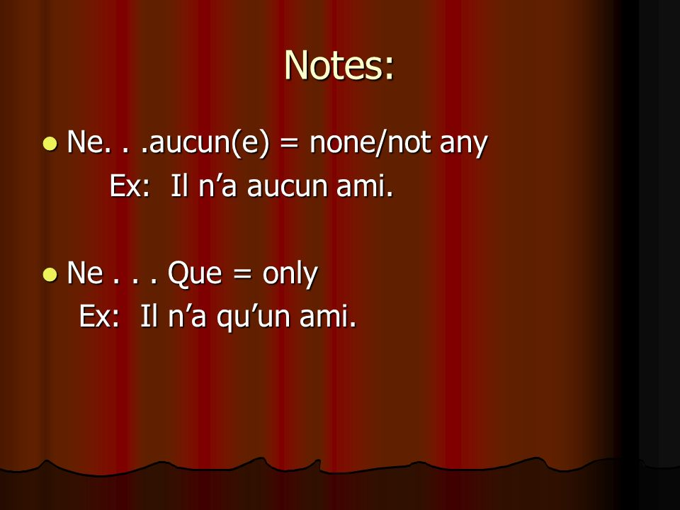 Notes: Ne...aucun(e) = none/not any Ne...aucun(e) = none/not any Ex: Il na aucun ami.