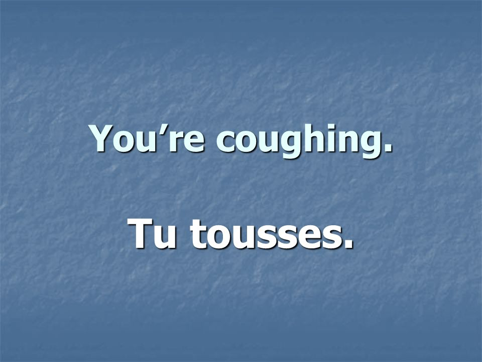 Youre coughing. Tu tousses.
