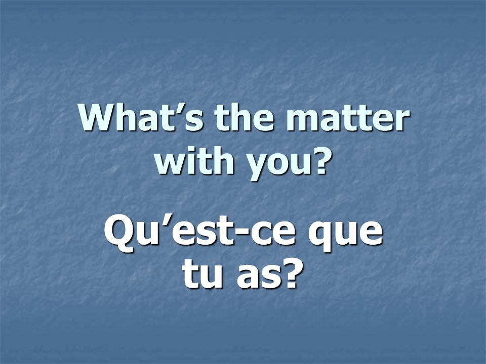 Whats the matter with you Quest-ce que tu as