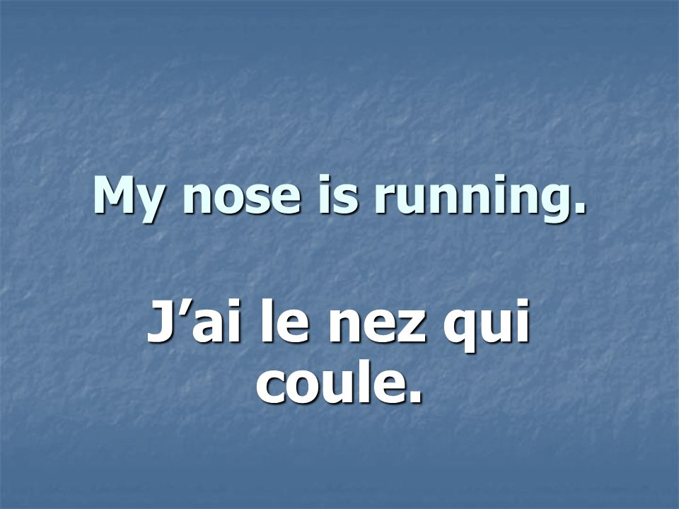 My nose is running. Jai le nez qui coule.