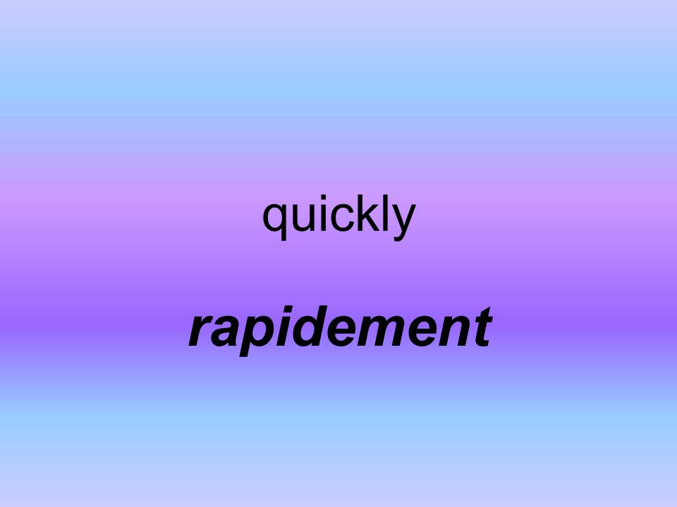 quickly rapidement