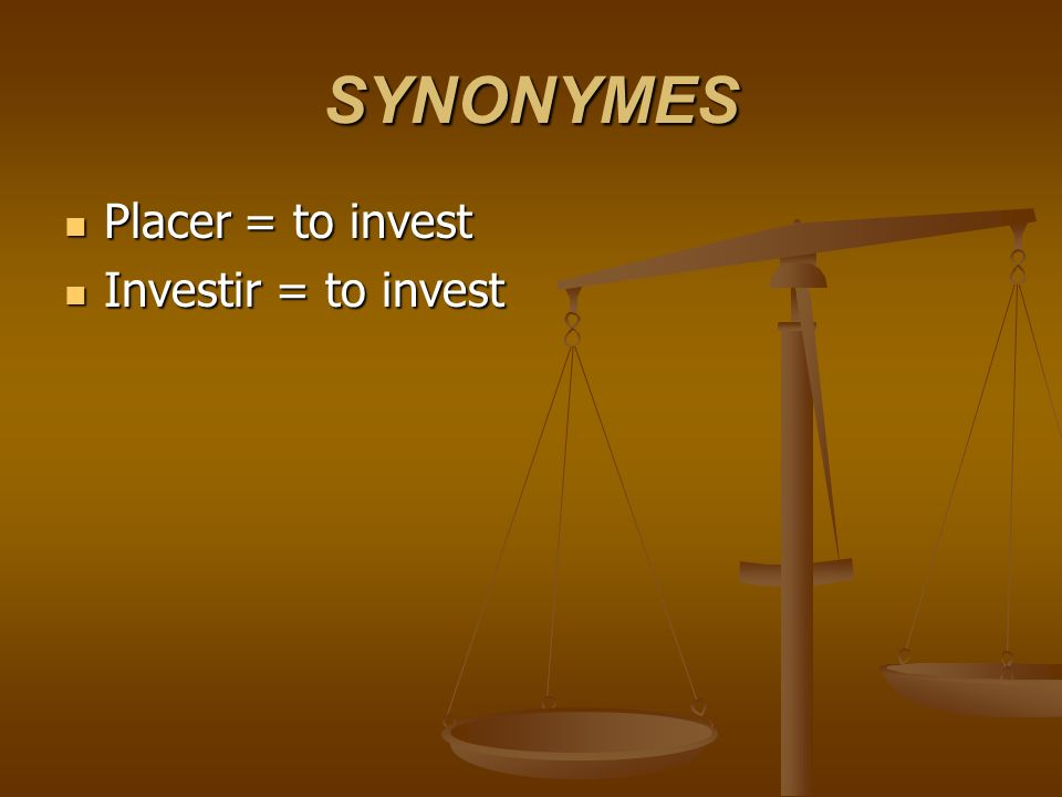 SYNONYMES Placer = to invest Placer = to invest Investir = to invest Investir = to invest