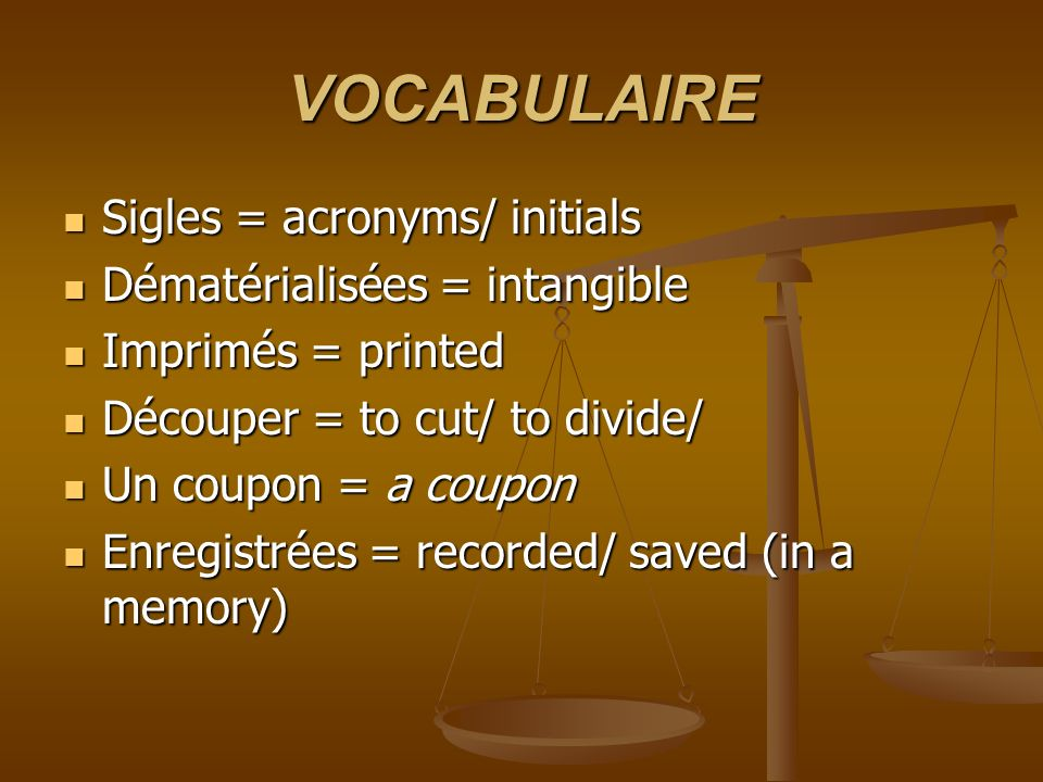 VOCABULAIRE Sigles = acronyms/ initials Sigles = acronyms/ initials Dématérialisées = intangible Dématérialisées = intangible Imprimés = printed Imprimés = printed Découper = to cut/ to divide/ Découper = to cut/ to divide/ Un coupon = a coupon Un coupon = a coupon Enregistrées = recorded/ saved (in a memory) Enregistrées = recorded/ saved (in a memory)