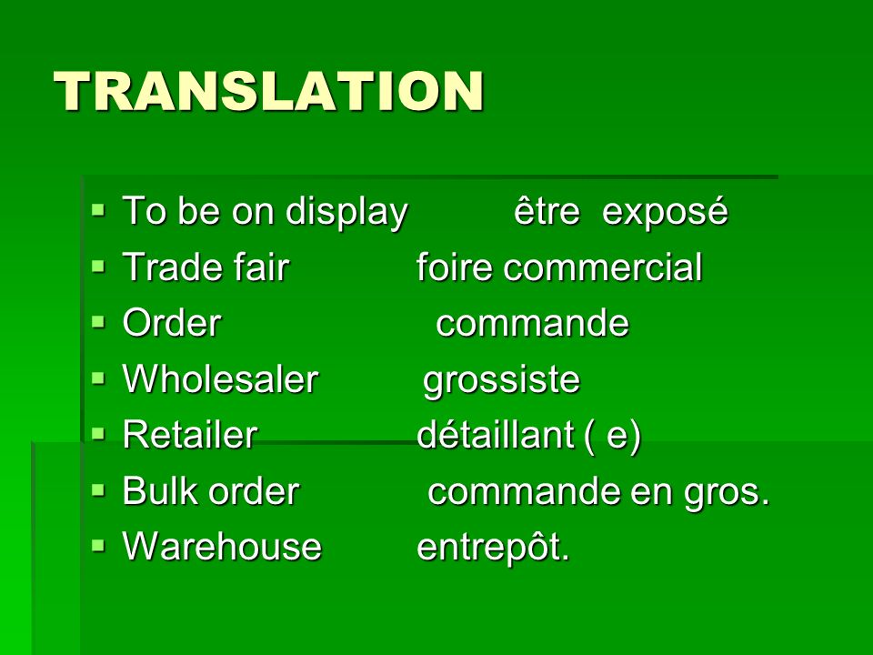 TRANSLATION To be on display être exposé To be on display être exposé Trade fair foire commercial Trade fair foire commercial Order commande Order commande Wholesaler grossiste Wholesaler grossiste Retailer détaillant ( e) Retailer détaillant ( e) Bulk order commande en gros.