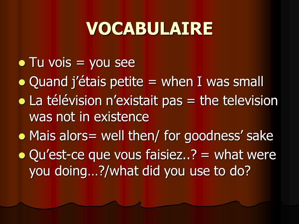 VOCABULAIRE Tu vois = you see Tu vois = you see Quand jétais petite = when I was small Quand jétais petite = when I was small La télévision nexistait pas = the television was not in existence La télévision nexistait pas = the television was not in existence Mais alors= well then/ for goodness sake Mais alors= well then/ for goodness sake Quest-ce que vous faisiez...