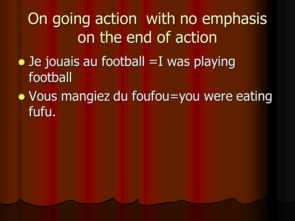 On going action with no emphasis on the end of action Je jouais au football =I was playing football Je jouais au football =I was playing football Vous mangiez du foufou=you were eating fufu.