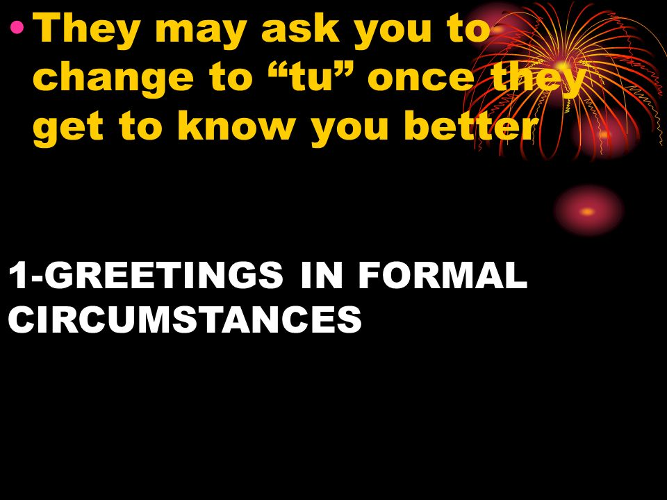 They may ask you to change to tu once they get to know you better 1-GREETINGS IN FORMAL CIRCUMSTANCES