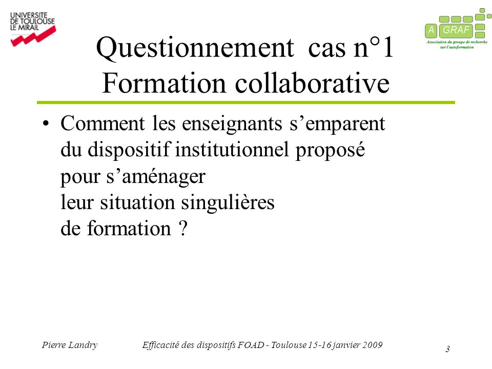 3 Pierre LandryEfficacité des dispositifs FOAD - Toulouse janvier 2009 Questionnement cas n°1 Formation collaborative Comment les enseignants semparent du dispositif institutionnel proposé pour saménager leur situation singulières de formation