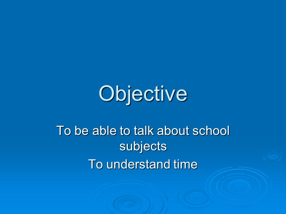 Objective To be able to talk about school subjects To understand time