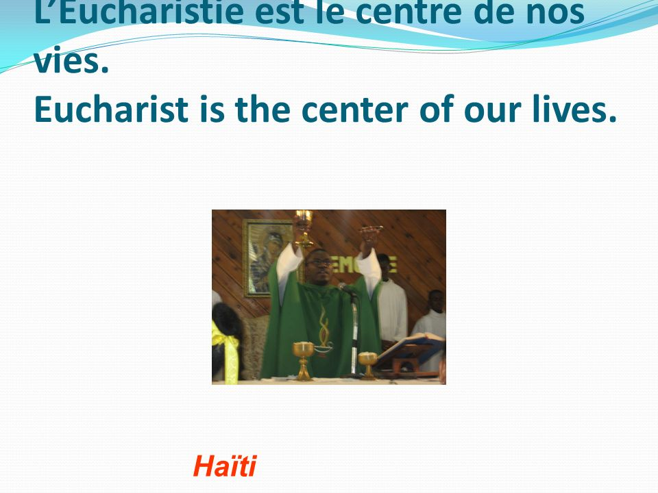 LEucharistie est le centre de nos vies. Eucharist is the center of our lives. Haïti