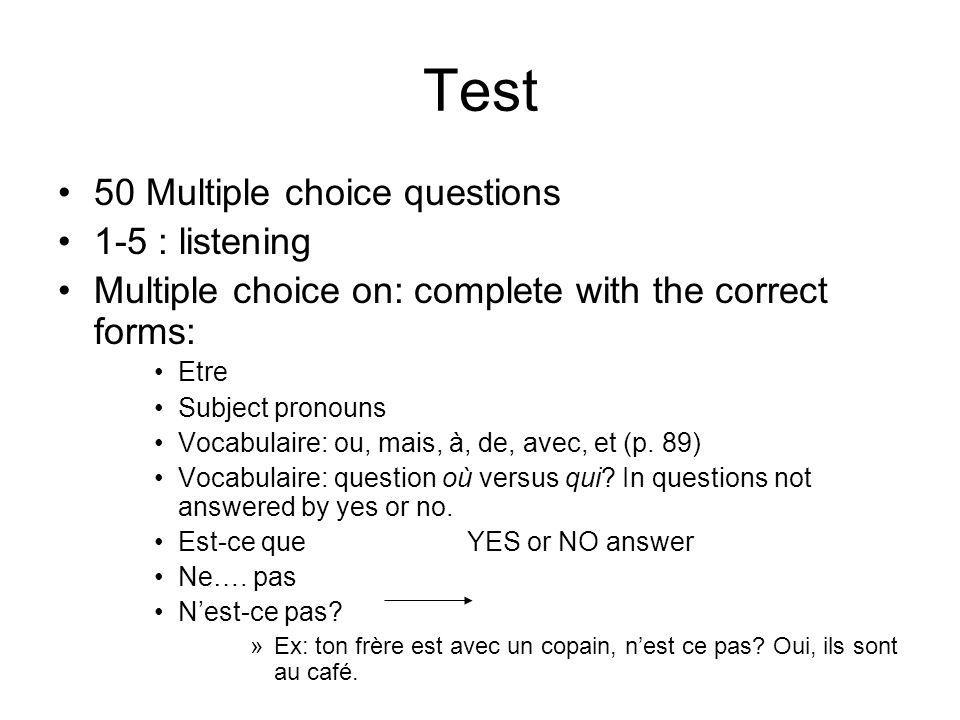 Test 50 Multiple choice questions 1-5 : listening Multiple choice on: complete with the correct forms: Etre Subject pronouns Vocabulaire: ou, mais, à, de, avec, et (p.