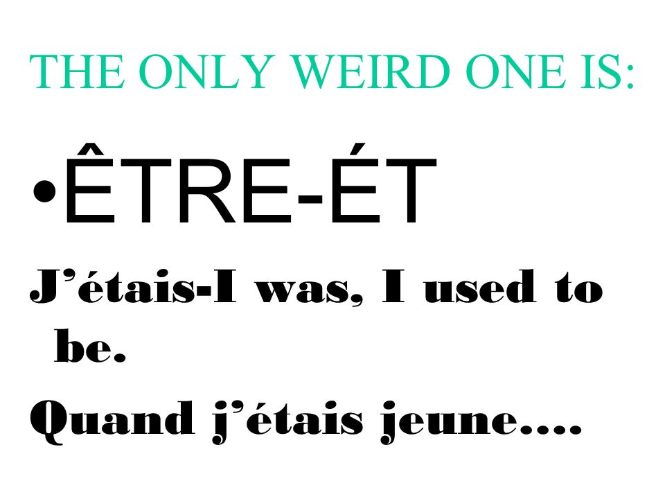 THE ONLY WEIRD ONE IS: ÊTRE-ÉT Jétais-I was, I used to be. Quand jétais jeune….