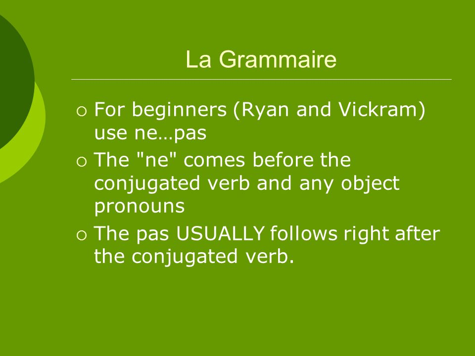 La Grammaire For beginners (Ryan and Vickram) use ne…pas The ne comes before the conjugated verb and any object pronouns The pas USUALLY follows right after the conjugated verb.