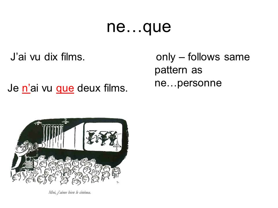 ne…que Jai vu dix films. Je nai vu que deux films. only – follows same pattern as ne…personne