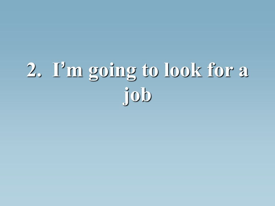 2. I m going to look for a job