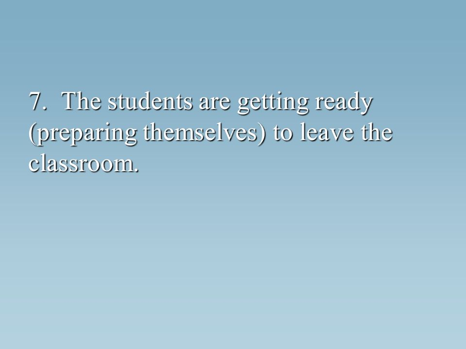7. The students are getting ready (preparing themselves) to leave the classroom.