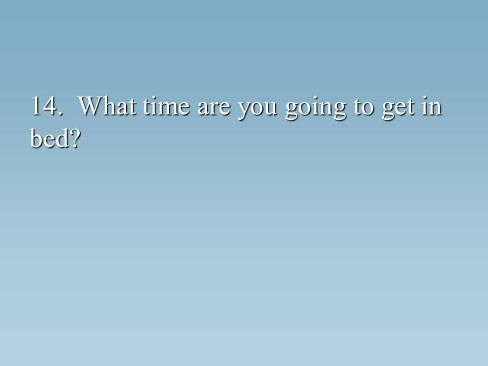 14. What time are you going to get in bed