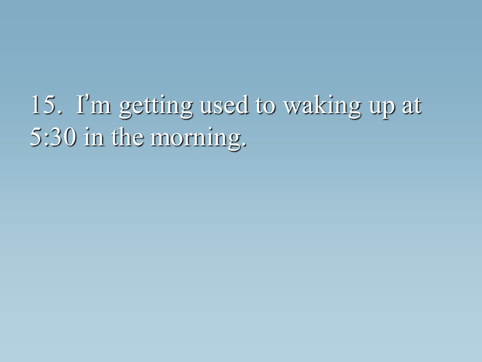 15. I m getting used to waking up at 5:30 in the morning.
