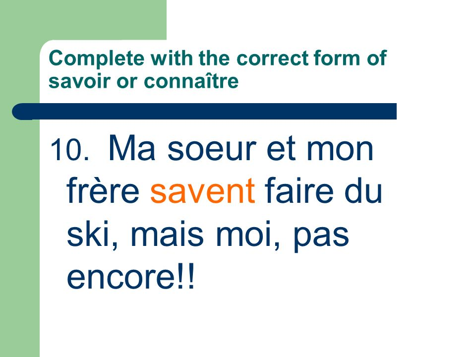 Complete with the correct form of savoir or connaître 10.