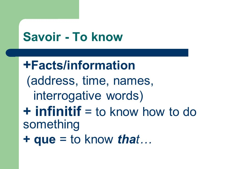 Savoir - To know + Facts/information (address, time, names, interrogative words) + infinitif = to know how to do something + que = to know that…