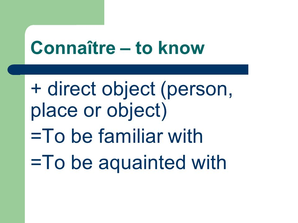 Connaître – to know + direct object (person, place or object) =To be familiar with =To be aquainted with