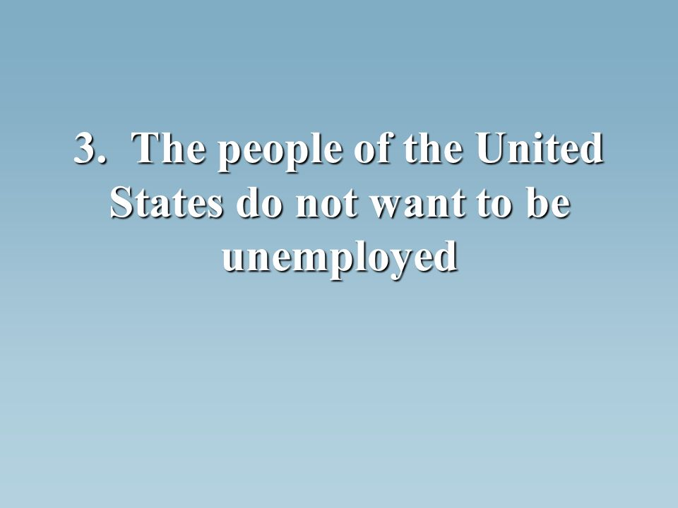 3. The people of the United States do not want to be unemployed