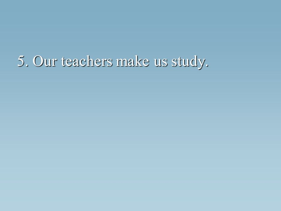 5. Our teachers make us study.