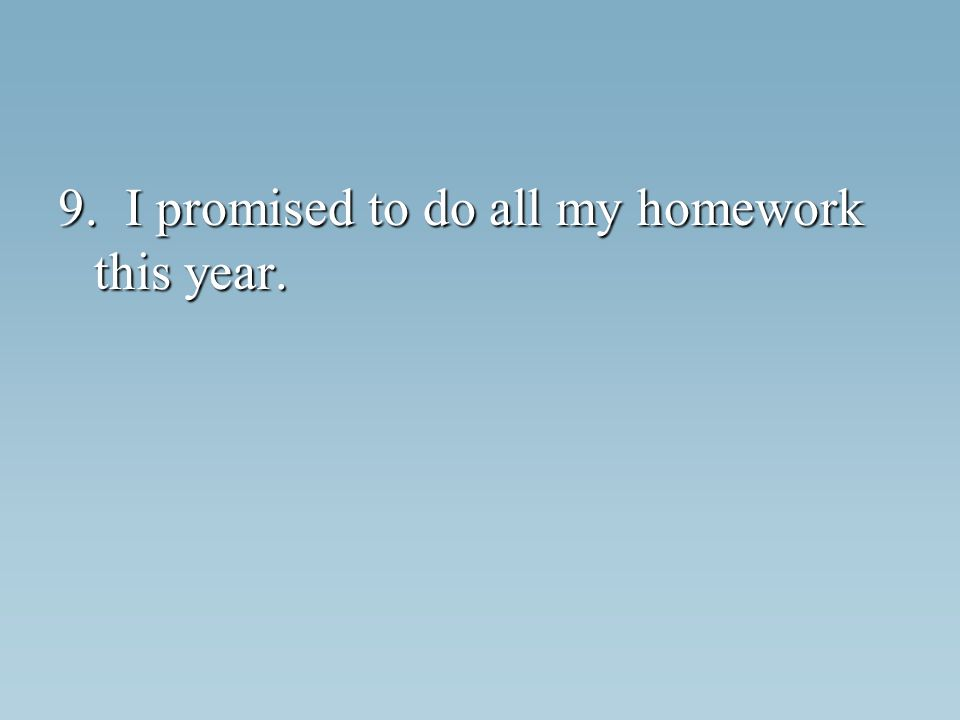 9. I promised to do all my homework this year.