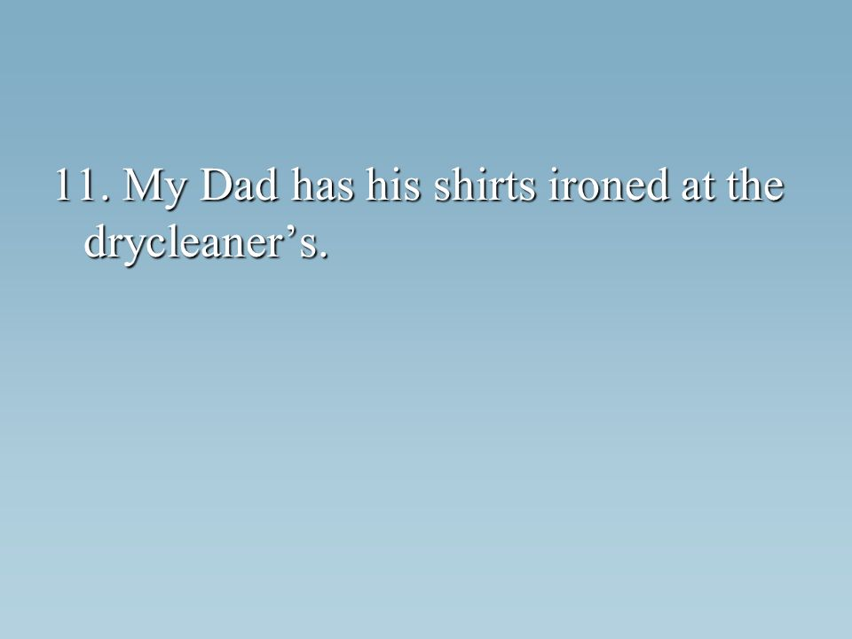 11. My Dad has his shirts ironed at the drycleaners.