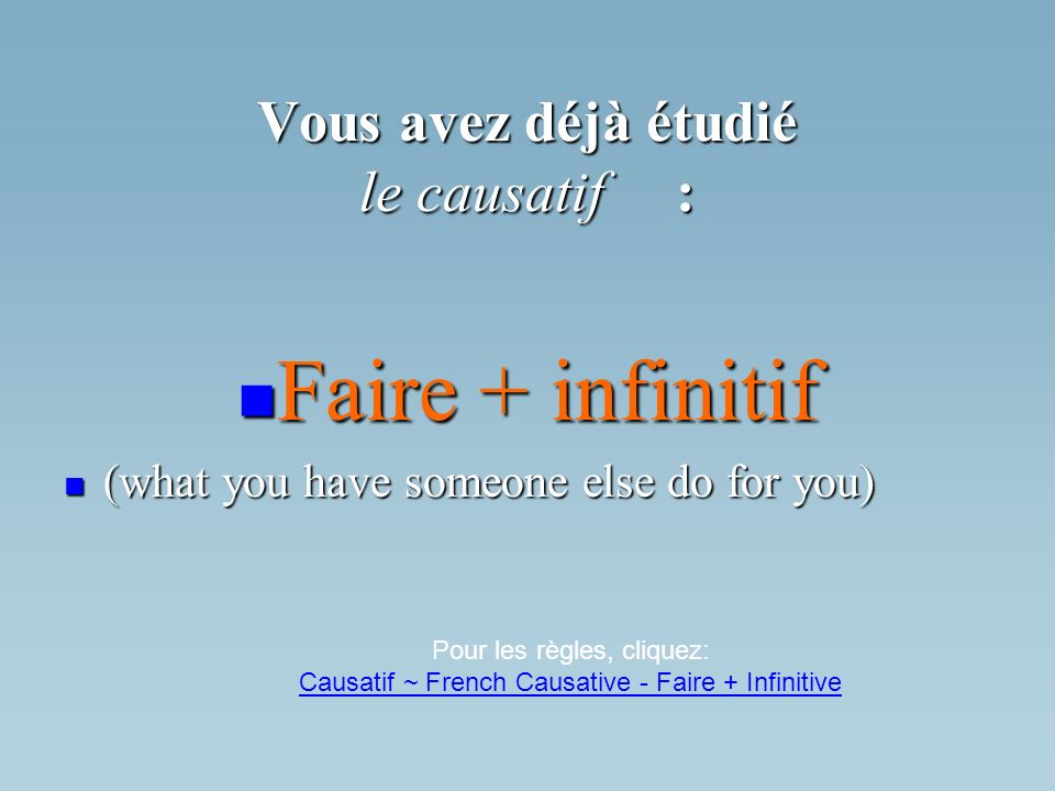 Vous avez déjà étudié le causatif: Faire + infinitif Faire + infinitif (what you have someone else do for you) (what you have someone else do for you) Pour les règles, cliquez: Causatif ~ French Causative - Faire + Infinitive