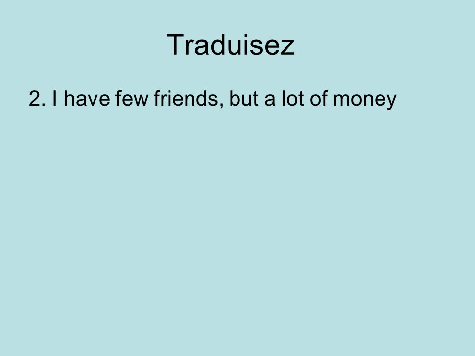 Traduisez 2. I have few friends, but a lot of money