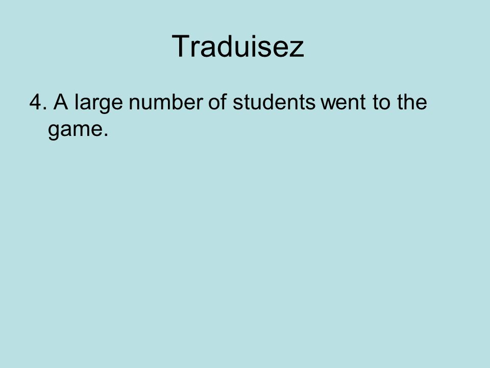 Traduisez 4. A large number of students went to the game.
