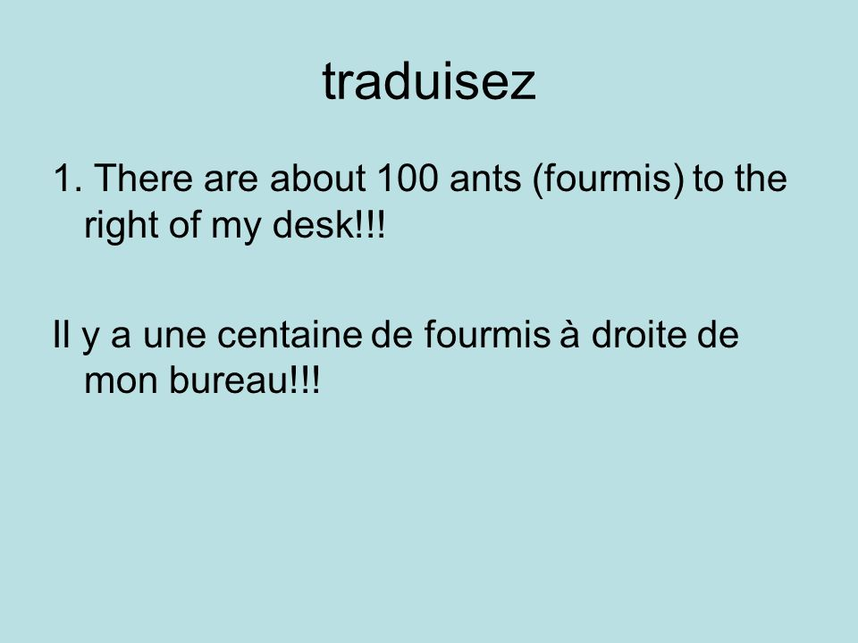 traduisez 1. There are about 100 ants (fourmis) to the right of my desk!!.