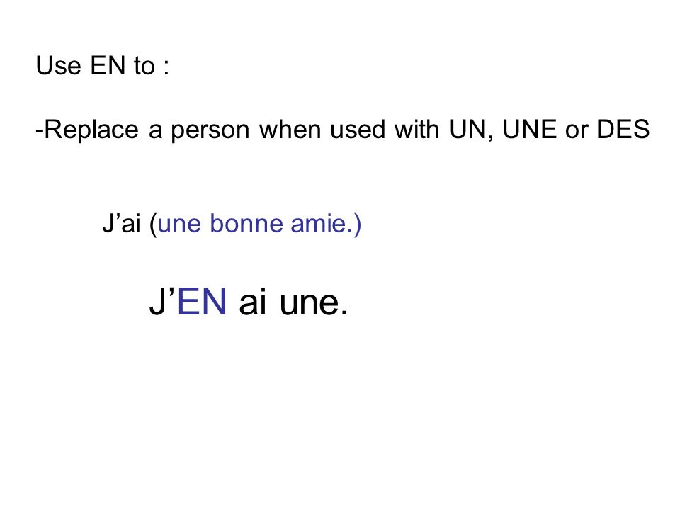 Use EN to : -Replace a person when used with UN, UNE or DES Jai (une bonne amie.) JEN ai une.