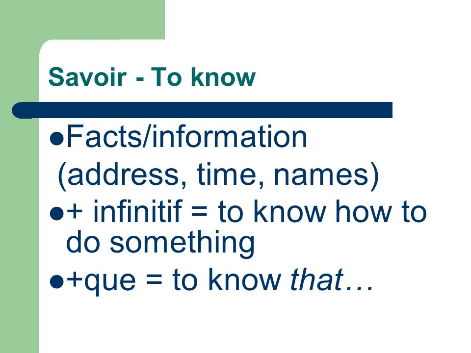 Savoir - To know Facts/information (address, time, names) + infinitif = to know how to do something +que = to know that…