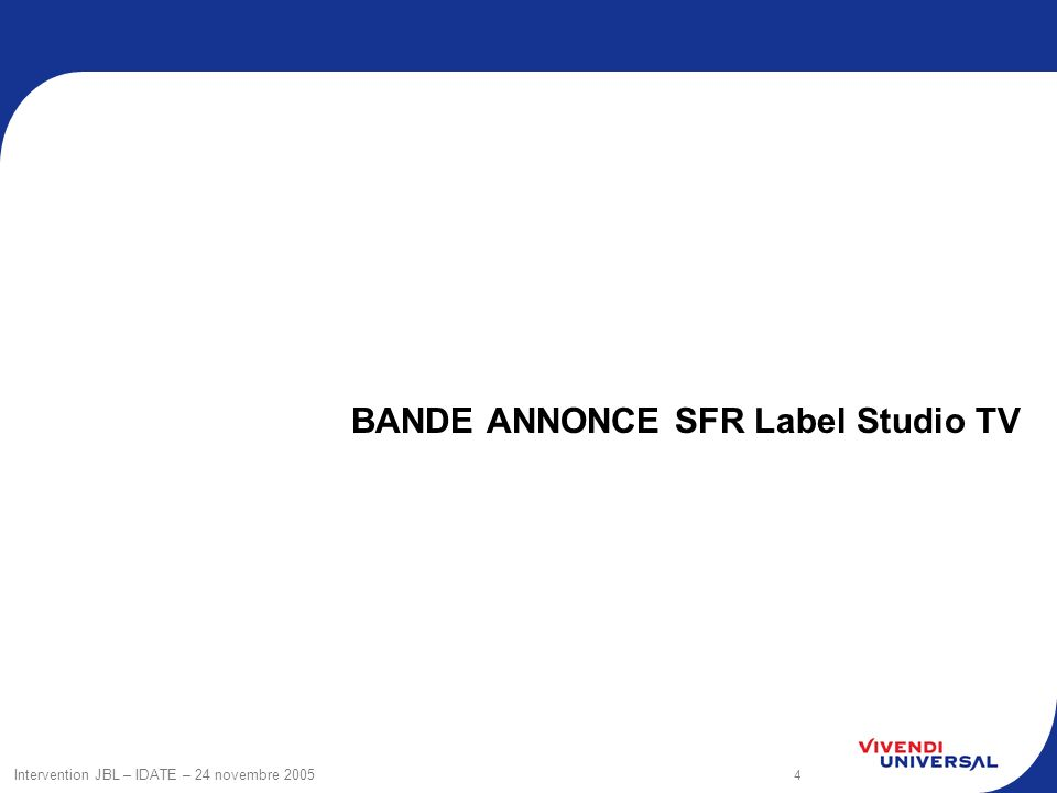 4 Intervention JBL – IDATE – 24 novembre 2005 BANDE ANNONCE SFR Label Studio TV