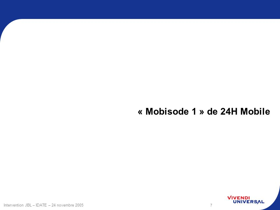 7 Intervention JBL – IDATE – 24 novembre 2005 « Mobisode 1 » de 24H Mobile