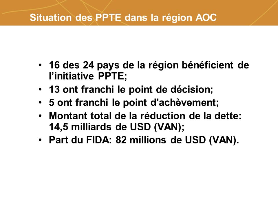 Farmers organizations, policies and markets Situation des PPTE dans la région AOC 16 des 24 pays de la région bénéficient de linitiative PPTE; 13 ont franchi le point de décision; 5 ont franchi le point d achèvement; Montant total de la réduction de la dette: 14,5 milliards de USD (VAN); Part du FIDA: 82 millions de USD (VAN).