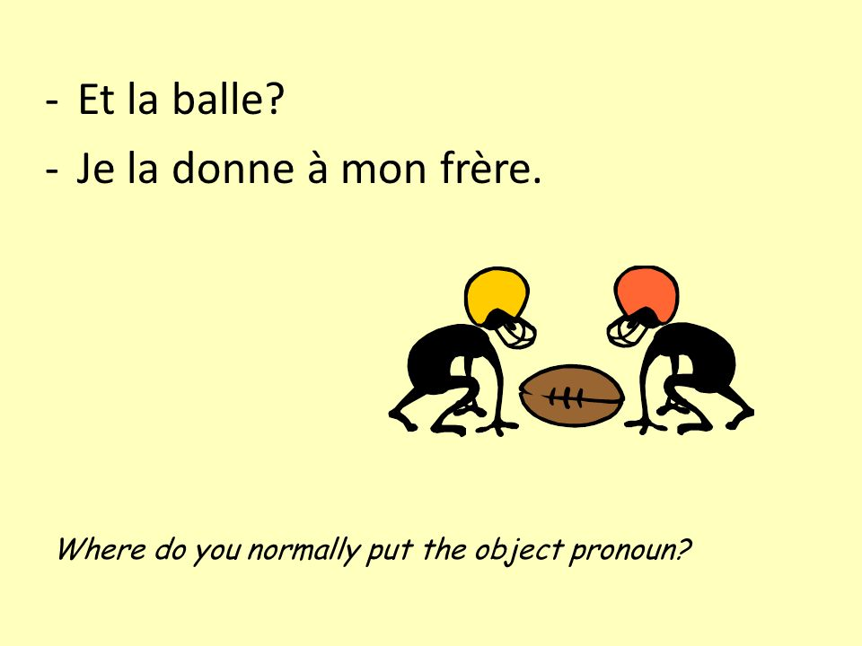 -Et la balle -Je la donne à mon frère. Where do you normally put the object pronoun