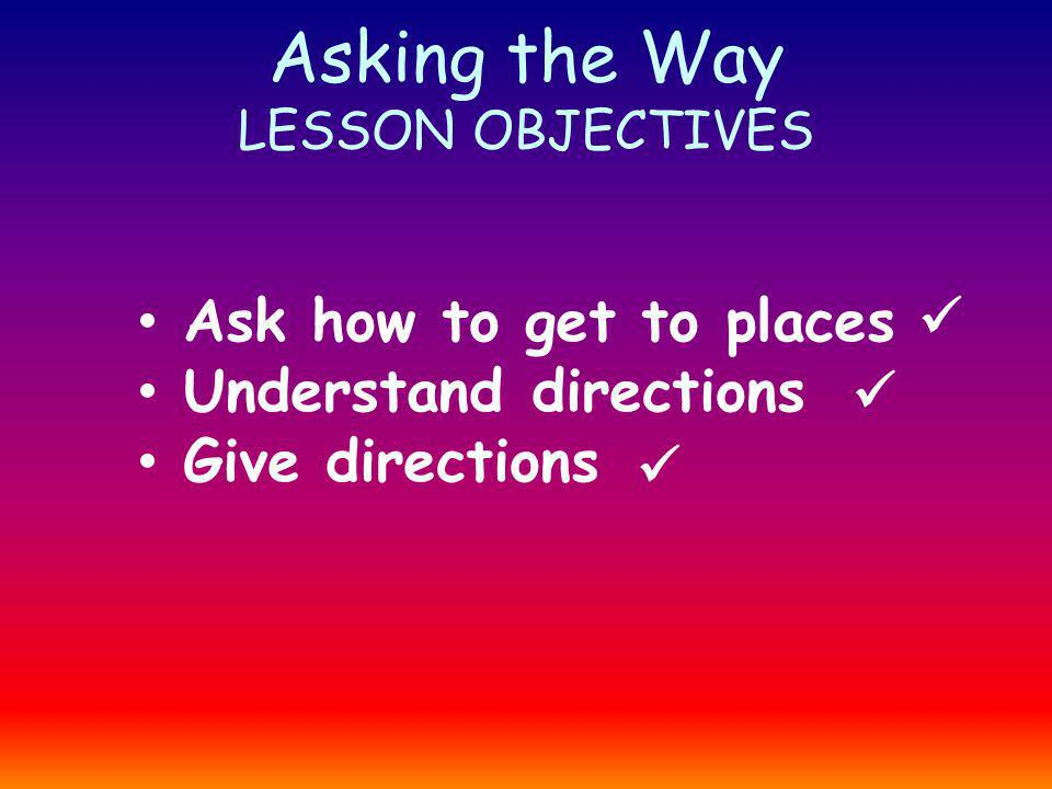 Asking the Way LESSON OBJECTIVES Ask how to get to places Understand directions Give directions