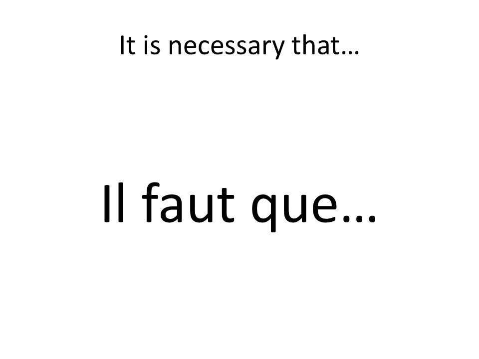 It is necessary that… Il faut que…