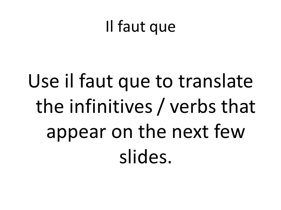 Il faut que Use il faut que to translate the infinitives / verbs that appear on the next few slides.